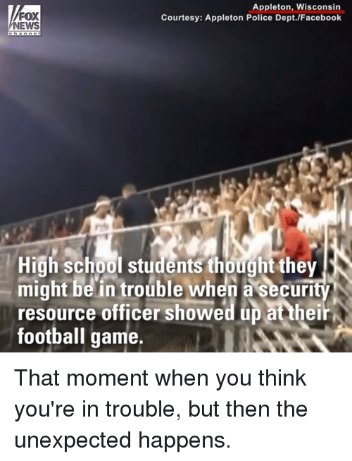 Facebook, Football, and Memes: FOX  NEWS  Appleton, Wisconsin  Courtesy: Appleton Police Dept./Facebook  High school studemts thought they  might be in trouble when a security  resource officer showed up at thei  football game, That moment when you think you're in trouble, but then the unexpected happens.
