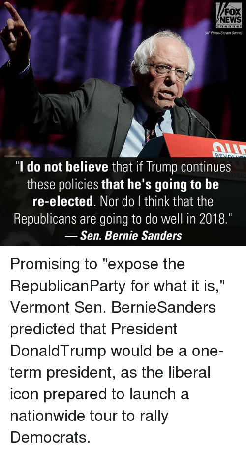 "Bernie Sanders, Memes, and Nationwide: FOX  NEWS  APProta/Steven Senne)  do not believe that if Trump continues  these policies that he's going to be  re-elected. Nor do I think that the  Republicans are going to do well in 2018.  Sen. Bernie Sanders Promising to ""expose the RepublicanParty for what it is,"" Vermont Sen. BernieSanders predicted that President DonaldTrump would be a one-term president, as the liberal icon prepared to launch a nationwide tour to rally Democrats."