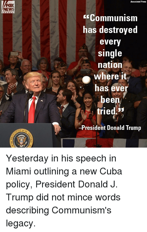 Didly: FOX  NEWS  Associated Press  E Communism  has destroyed  every  single  nation  where it  has ever  bee  tried  53  -President Donald Trump Yesterday in his speech in Miami outlining a new Cuba policy, President Donald J. Trump did not mince words describing Communism's legacy.