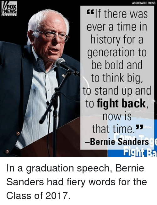 Bernie Sanders, Memes, and News: FOX  NEWS  ASSOCIATED PRESS  f there was  ever a time in  history for a  generation to  be bold and  to think big,  to stand up and  to fight back,  noW IS  that time  33  Bernie Sanders In a graduation speech, Bernie Sanders had fiery words for the Class of 2017.