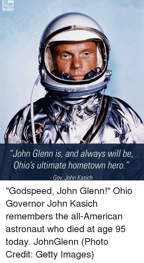 """atn: FOX  NEWS  ATN  """"John Glenn is, and always will be,  Ohio's ultimate hometown hero.  Gov John Kasich """"Godspeed, John Glenn!"""" Ohio Governor John Kasich remembers the all-American astronaut who died at age 95 today. JohnGlenn (Photo Credit: Getty Images)"""