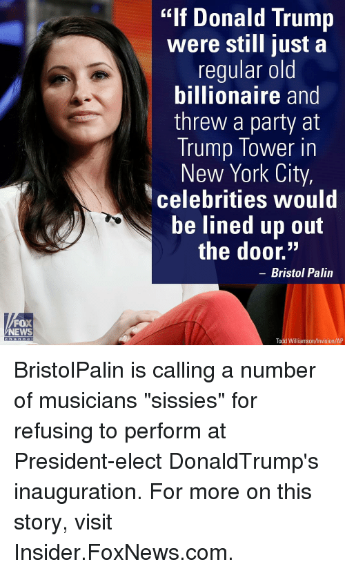 "Donald Trump, Memes, and Fox News: FOX  NEWS  C h a n n e  ""If Donald Trump  were still just a  regular old  billionaire and  threw a party at  Trump Tower in  New York City,  Celebrities would  be lined up out  the door.""  Bristol Palin  Todd Williamson/Invision/AP BristolPalin is calling a number of musicians ""sissies"" for refusing to perform at President-elect DonaldTrump's inauguration. For more on this story, visit Insider.FoxNews.com."