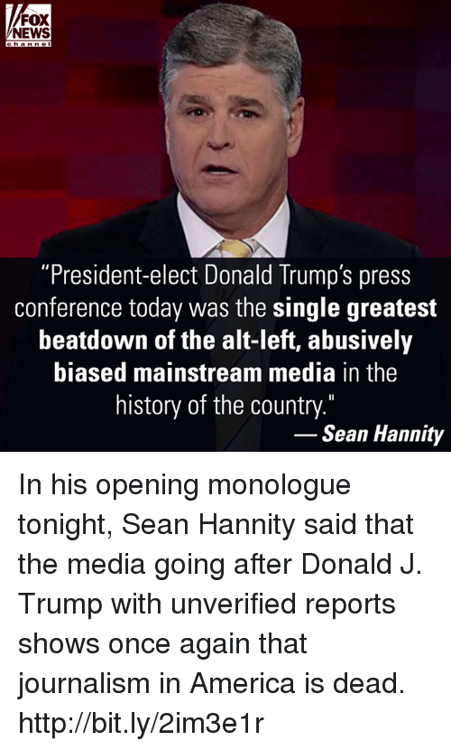 """Sean Hannity: FOX  NEWS  c h a n ne  """"President-elect Donald Trump's press  conference today was the single greatest  beatdown of the alt-left, abusively  biased mainstream media in the  history of the country.""""  Sean Hannity In his opening monologue tonight, Sean Hannity said that the media going after Donald J. Trump with unverified reports shows once again that journalism in America is dead. http://bit.ly/2im3e1r"""