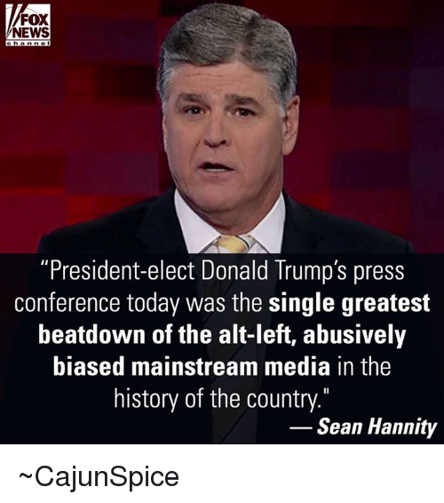 """Sean Hannity: FOX  NEWS  c h a n ne  """"President-elect Donald Trump's press  conference today was the single greatest  beatdown of the alt-left, abusively  biased mainstream media in the  history of the country.""""  Sean Hannity ~CajunSpice"""