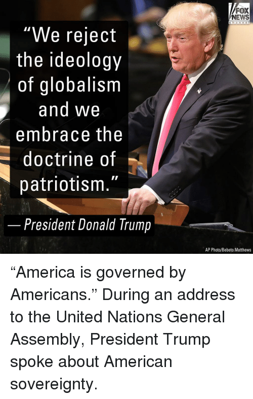 """Globalism: FOX  NEWS  c h an ne I  """"We reject  the ideology  of globalism  and We  embrace the  doctrine of  patriotism.""""  -  President Donald Trump  AP Photo/Bebeto Matthews """"America is governed by Americans."""" During an address to the United Nations General Assembly, President Trump spoke about American sovereignty."""