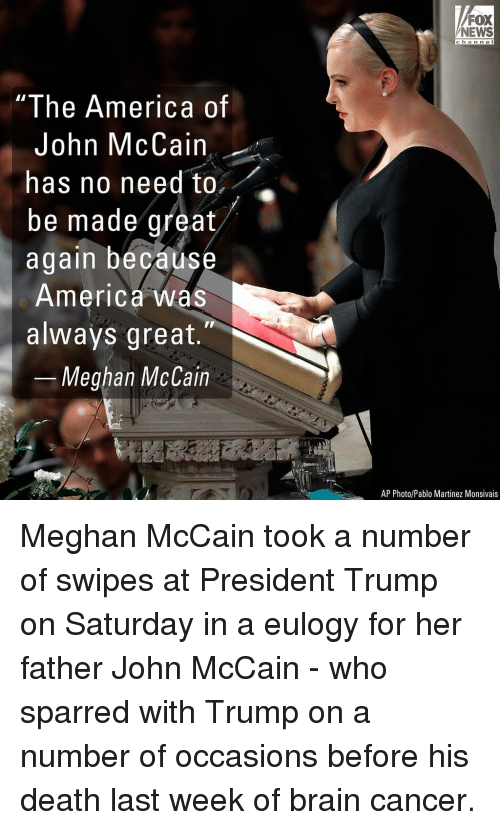 Becaus: FOX  NEWS  c ha n n e l  I he America of  John McCain  has no need to,  be made great  again becaus  America was  always great.  Meghan McCain  AP Photo/Pablo Martinez Monsivais Meghan McCain took a number of swipes at President Trump on Saturday in a eulogy for her father John McCain - who sparred with Trump on a number of occasions before his death last week of brain cancer.