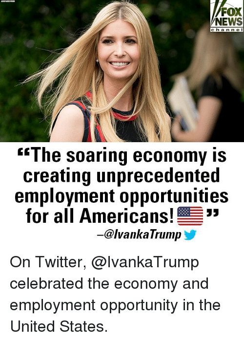 """Memes, News, and Twitter: FOX  NEWS  c ha n ne I  """"The soaring economy IS  creating unprecedented  employment opportunities  for all Americans!  -@lvankaTrump On Twitter, @IvankaTrump celebrated the economy and employment opportunity in the United States."""