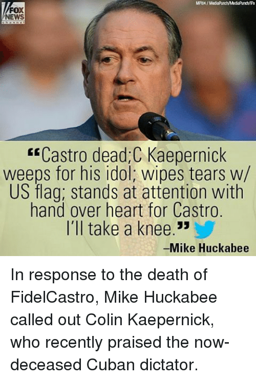 wipes tear: FOX  NEWS  Castro dead C Kaepernick  weeps for his idol, wipes tears w/  US flag; stands at attention with  hand over heart for Castro.  I'll take a knee  33  -Mike Huckabee In response to the death of FidelCastro, Mike Huckabee called out Colin Kaepernick, who recently praised the now-deceased Cuban dictator.