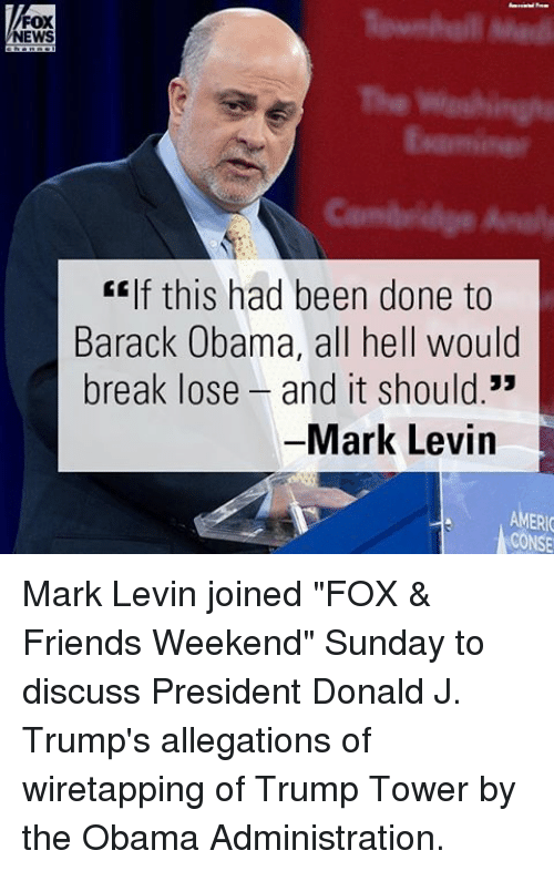 """Memes, Barack Obama, and Fox News: FOX  NEWS  CEIf this had been done to  Barack Obama, all hell would  break lose and it should.""""  Mark Levin  AMERIC  CONSE Mark Levin joined """"FOX & Friends Weekend"""" Sunday to discuss President Donald J. Trump's allegations of wiretapping of Trump Tower by the Obama Administration."""