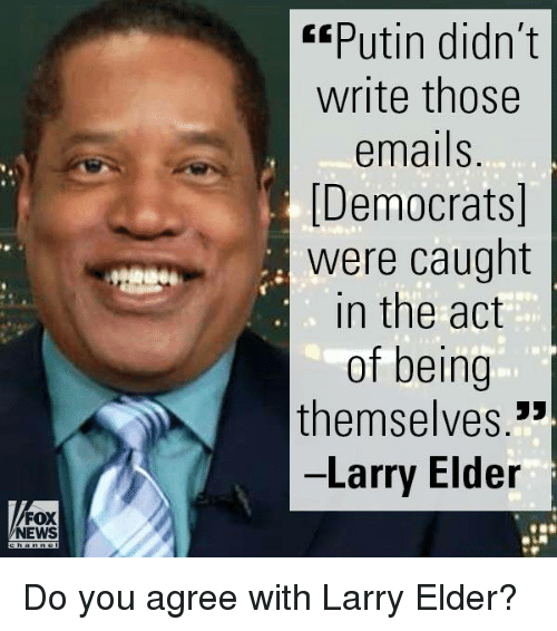 """Memes, Fox News, and 🤖: FOX  NEWS  CEPutin didn't  write those  emails.  [Democrats]  were caught  in the act  of being  themselves.""""  Larry Elder Do you agree with Larry Elder?"""