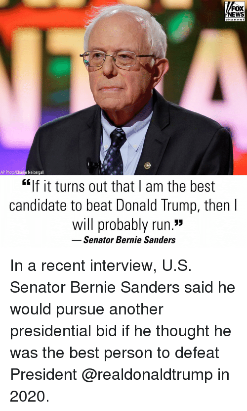 """Bernie Sanders: FOX  NEWS  chan ne I  AP Photo/Charlie Neibergall  """"If it turns out that I am the best  candidate to beat Donald Trump, then  will probably run.""""  Senator Bernie Sanders In a recent interview, U.S. Senator Bernie Sanders said he would pursue another presidential bid if he thought he was the best person to defeat President @realdonaldtrump in 2020."""