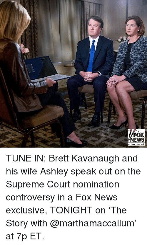 speak out: FOX  NEWS  chan ne I TUNE IN: Brett Kavanaugh and his wife Ashley speak out on the Supreme Court nomination controversy in a Fox News exclusive, TONIGHT on 'The Story with @marthamaccallum' at 7p ET.