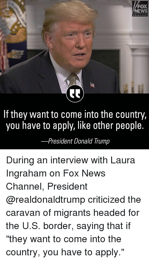 "caravan: FOX  NEWS  chan ne  If they want to come into the country,  you have to apply, like other people.  -President Donald Trump During an interview with Laura Ingraham on Fox News Channel, President @realdonaldtrump criticized the caravan of migrants headed for the U.S. border, saying that if ""they want to come into the country, you have to apply."""
