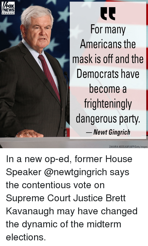 Elections: FOX  NEWS  chan ne l  For many  Americans the  mask is off and the  Democrats have  become a  frighteningly  dangerous party  -Newt Gingrich  ZAKARIA ABDELKAFI/AFP/Getty Images In a new op-ed, former House Speaker @newtgingrich says the contentious vote on Supreme Court Justice Brett Kavanaugh may have changed the dynamic of the midterm elections.