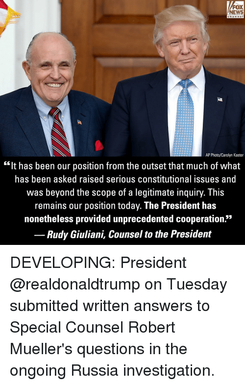 """Constitutional: FOX  NEWS  chan neI  AP Photo/Carolyn Kaster  """"It has been our position from the outset that much of what  has been asked raised serious constitutional issues and  was beyond the scope of a legitimate inquiry. This  remains our position today. The President has  nonetheless provided unprecedented cooperation.""""  Rudy Giuliani, Counsel to the President DEVELOPING: President @realdonaldtrump on Tuesday submitted written answers to Special Counsel Robert Mueller's questions in the ongoing Russia investigation."""