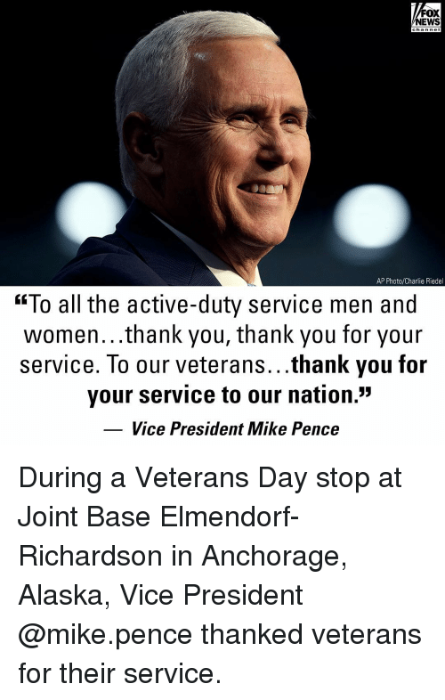 """Richardson: FOX  NEWS  chan neI  AP Photo/Charlie Riedel  """"To all the active-duty service men and  women...thank you, thank you for your  service. To our veterans...thank you for  your service to our nation.""""  Vice President Mike Pence During a Veterans Day stop at Joint Base Elmendorf-Richardson in Anchorage, Alaska, Vice President @mike.pence thanked veterans for their service."""