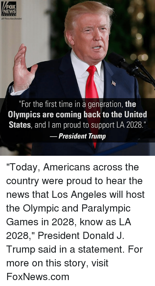 """Memes, News, and Fox News: FOX  NEWS  channe  AP Photo/Alex Brandon)  """"For the first time in a generation, the  Olympics are coming back to the United  States, and I am proud to support LA 2028.  President Trump """"Today, Americans across the country were proud to hear the news that Los Angeles will host the Olympic and Paralympic Games in 2028, know as LA 2028,"""" President Donald J. Trump said in a statement. For more on this story, visit FoxNews.com"""