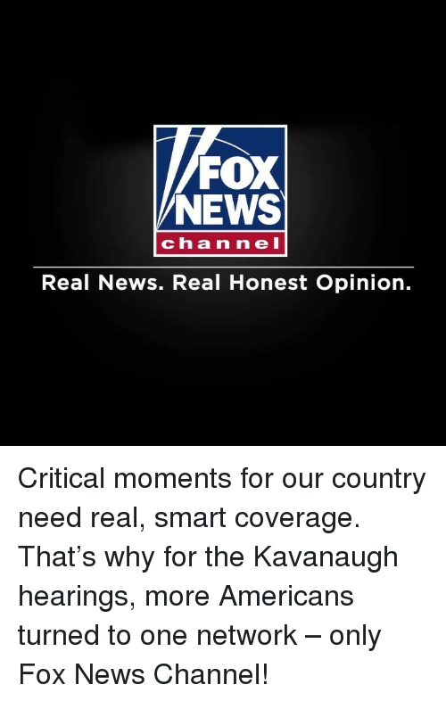 Memes, News, and Fox News: FOX  NEWS  channeI  Real News. Real Honest Opinion. Critical moments for our country need real, smart coverage. That's why for the Kavanaugh hearings, more Americans turned to one network – only Fox News Channel!