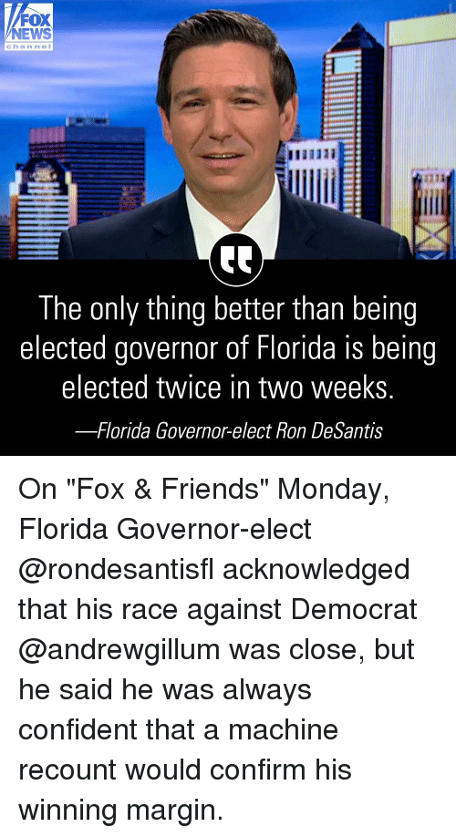 """fox & friends: FOX  NEWS  channeI  were  21  The only thing better than being  elected governor of Florida is being  elected twice in two weekS  -Florida Governor-elect Ron DeSantis On """"Fox & Friends"""" Monday, Florida Governor-elect @rondesantisfl acknowledged that his race against Democrat @andrewgillum was close, but he said he was always confident that a machine recount would confirm his winning margin."""