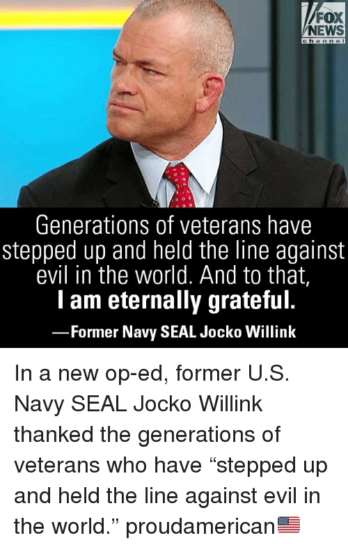 "navy seal: FOX  NEWS  channel  Generations of veterans have  stepped up and held the line against  evil in the world. And to that,  lam eternally grateful.  -Former Navy SEAL Jocko Willink In a new op-ed, former U.S. Navy SEAL Jocko Willink thanked the generations of veterans who have ""stepped up and held the line against evil in the world."" proudamerican🇺🇸"