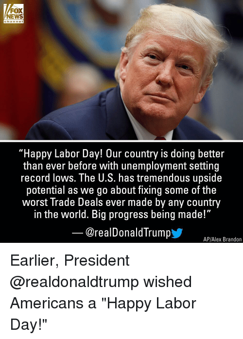 "Memes, News, and The Worst: FOX  NEWS  channel  ""Happy Labor Day! Our country is doing better  than ever before with unemployment setting  record lows. The U.S. has tremendous upside  potential as we go about fixing some of the  worst Trade Deals ever made by any country  in the world. Big progress being made!""  @realDonaldTrumpy  AP/Alex Brandon Earlier, President @realdonaldtrump wished Americans a ""Happy Labor Day!"""