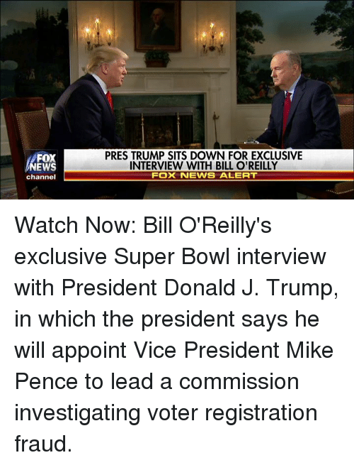 Bill O'Reilly, Memes, and 🤖: FOX  NEWS  channel  PRES TRUMP SITS DOWN FOR EXCLUSIVE  INTERVIEW WITH BILL O'REILLY  FOX NEWVS ALERT Watch Now: Bill O'Reilly's exclusive Super Bowl interview with President Donald J. Trump, in which the president says he will appoint Vice President Mike Pence to lead a commission investigating voter registration fraud.