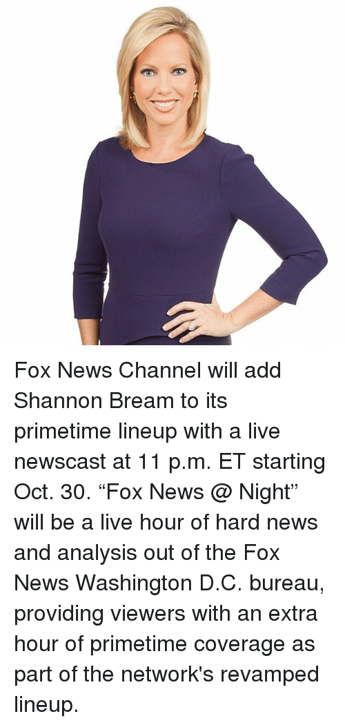 "Memes, News, and Fox News: Fox News Channel will add Shannon Bream to its primetime lineup with a live newscast at 11 p.m. ET starting Oct. 30. ""Fox News @ Night"" will be a live hour of hard news and analysis out of the Fox News Washington D.C. bureau, providing viewers with an extra hour of primetime coverage as part of the network's revamped lineup."