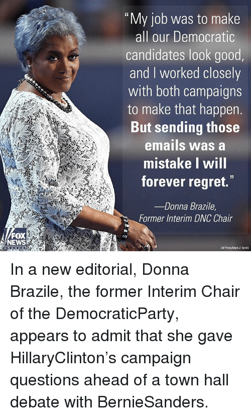 """Memes, 🤖, and Fox: FOX  NEWS  Chia nine  """"My job was to make  all our Democratic  candidates look good  and worked closely  with both campaigns  to make that happen  But sending those  emails was a  mistake will  forever regret.  Donna Brazile  Former Interim DNC Chair  IAP PhotoMark J. Temil) In a new editorial, Donna Brazile, the former Interim Chair of the DemocraticParty, appears to admit that she gave HillaryClinton's campaign questions ahead of a town hall debate with BernieSanders."""