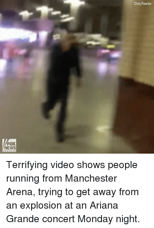 Ariana Grande, Memes, and News: FOX  NEWS  Chris Pawley Terrifying video shows people running from Manchester Arena, trying to get away from an explosion at an Ariana Grande concert Monday night.