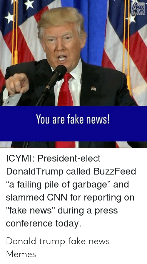 """Donald Trump Fake: FOX  NEWS  Cnannei  You are fake news!  ICYMI: President-elect  DonaldTrump called BuzzFeed  """"a failing pile of garbage"""" and  slammed CNN for reporting  """"fake news"""" during a press  conference today. Donald trump fake news Memes"""