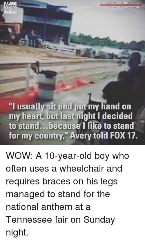 """Memes, News, and Wow: FOX  NEWS  Cookeville, Tennessee  Courtesy Leah Norris  I usually sit and put my hand on  my heart, but last night I decided  to stand...because I like to stand  for my country."""" Avery told FOX 17. WOW: A 10-year-old boy who often uses a wheelchair and requires braces on his legs managed to stand for the national anthem at a Tennessee fair on Sunday night."""