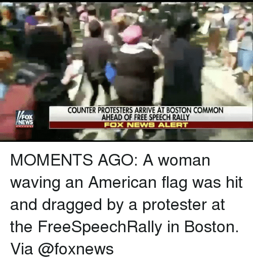 Commoner: FOX  NEWS  COUNTER PROTESTERS ARRIVE AT BOSTON COMMON  AHEAD OF FREE SPEECH RALLY  FOX NEWS ALERT MOMENTS AGO: A woman waving an American flag was hit and dragged by a protester at the FreeSpeechRally in Boston. Via @foxnews