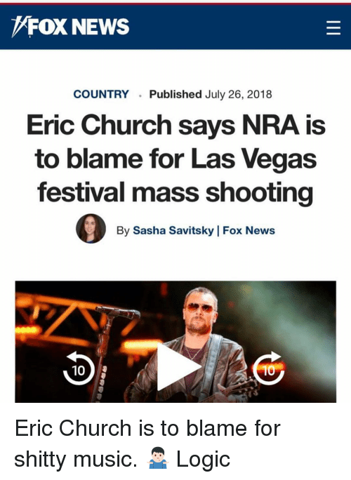 Church, Logic, and Memes: FOX NEWS  COUNTRYPublished July 26, 2018  Eric Church says NRA is  to blame for Las Vegas  festival mass shooting  By Sasha Savitsky | Fox News  10 Eric Church is to blame for shitty music. 🤷🏻‍♂️ Logic