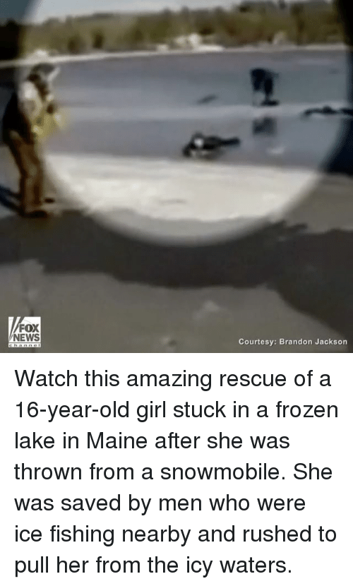 Amaz: FOX  NEWS  Courtesy: Brandon Jackson Watch this amazing rescue of a 16-year-old girl stuck in a frozen lake in Maine after she was thrown from a snowmobile. She was saved by men who were ice fishing nearby and rushed to pull her from the icy waters.