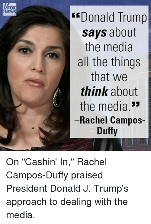 """Memes, All the Things, and Duffy: FOX  NEWS  """"Donald Trump  says about  the media  all the things  that we  think about  the media  Rachel Campos-  Duffy On """"Cashin' In,"""" Rachel Campos-Duffy praised President Donald J. Trump's approach to dealing with the media."""