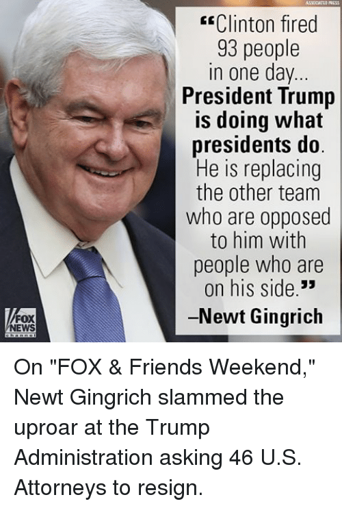 """Resigne: FOX  NEWS  E Clinton fired  93 people  in one day  President Trump  is doing what  presidents do  He is replacing  the other team  who are opposed  to him with  people who are  on his side  33  -Newt Gingrich On """"FOX & Friends Weekend,"""" Newt Gingrich slammed the uproar at the Trump Administration asking 46 U.S. Attorneys to resign."""