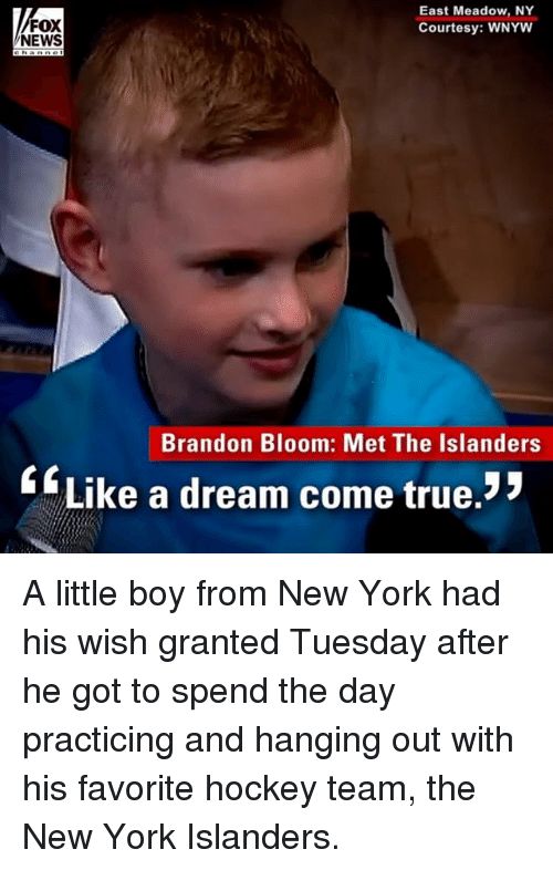 A Dream, Hockey, and Memes: FOX  NEWS  East Meadow, NY  Courtesy: WNYW  Brandon Bloom: Met The Islanders  Like a dream come true. A little boy from New York had his wish granted Tuesday after he got to spend the day practicing and hanging out with his favorite hockey team, the New York Islanders.