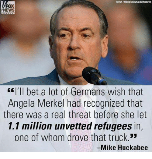 """Memes, Fox News, and Germanic: FOX  NEWS  EE I'll bet a lot of Germans wish that  Angela Merkel had recognized that  there was a real threat before she let  1.1 million unvetted refugees in,  one of whom drove that truck.""""  -Mike Huckabee"""