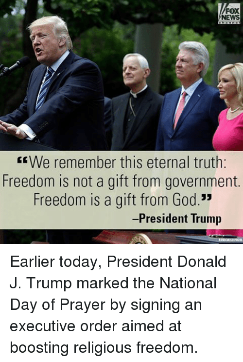 "Freedomed: FOX  NEWS  EE We remember this eternal truth:  Freedom is not a gift from government.  Freedom is a gift from God.""  President Trump Earlier today, President Donald J. Trump marked the National Day of Prayer by signing an executive order aimed at boosting religious freedom."
