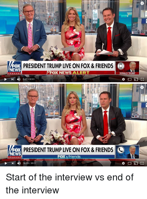 Donald Trump, Friends, and Funny: FOX  NEWS  ESIDENT TRUMP LIVE ON FOX &FRIENDS  FOX NEWS ALERT  DONALD TRUMP  channe I  0:43/30:01   FOX  NEWS  PRESIDENT TRUMP LIVE ON FOX & FRIENDS <  FOX &friends  channel  28:00 / 30:01 Start of the interview vs end of the interview
