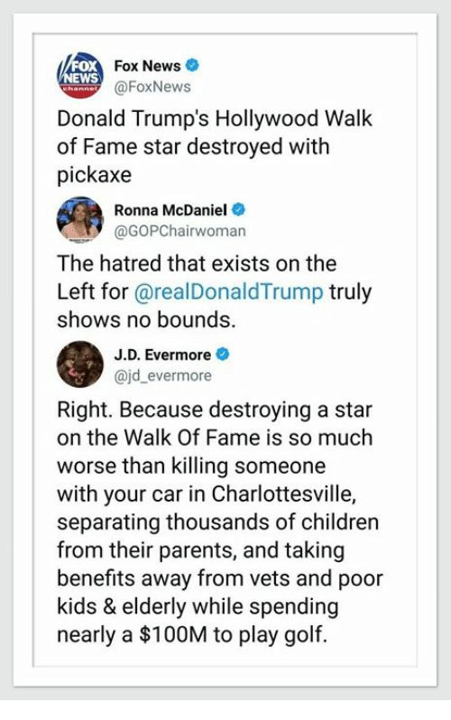 The Walk: Fox News  EWS  @FoxNews  Donald Trump's Hollywood Walk  of Fame star destroyed with  pickaxe  Ronna McDaniel  @GOPChairwoman  The hatred that exists on the  Left for @realDonaldTrump truly  shows no bounds.  J.D. Evermore  ajd_evermore  Right. Because destroying a star  on the Walk Of Fame is so much  worse than killing someone  with your car in Charlottesville,  separating thousands of children  from their parents, and taking  benefits away from vets and poor  kids & elderly while spending  nearly a $100M to play golf.