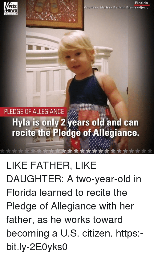 Pledge of Allegiance: FOX  NEWS  Florida  Courtesy: Marissa Berland Branisavljevic  PLEDGE OF ALLEGIANCE  Hyla is only 2 years old and can  recite the Pledge of Allegiance LIKE FATHER, LIKE DAUGHTER: A two-year-old in Florida learned to recite the Pledge of Allegiance with her father, as he works toward becoming a U.S. citizen. https:-bit.ly-2E0yks0
