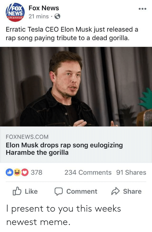 Newest Meme: FOX  NEWS  Fox News  21 mins.  channe  Erratic Tesla CEO Elon Musk just released a  rap song paying tribute to a dead gorilla  1  FOXNEWS.COM  Elon Musk drops rap song eulogizing  Harambe the gorilla  378 234 Comments 91 Shares  Like Comment Share I present to you this weeks newest meme.