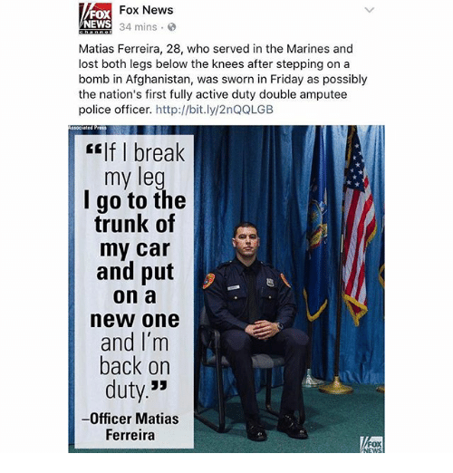 fridays: Fox News  FOX  NEWS  34 mins  Matias Ferreira, 28, who served in the Marines and  lost both legs below the knees after stepping on a  bomb in Afghanistan, was sworn in Friday as possibly  the nation's first fully active duty double amputee  police officer.  http://bit.ly/2nQQLGB  associated Press  CEIf break  my leg  I go to the  trunk of  my car  and put  on a  new one  and I'm  back on  duty  33  -Officer Matias  Ferreira  FOX