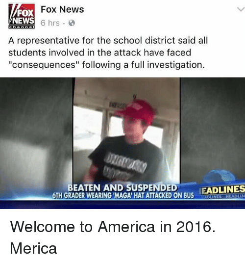"""welcome to america: Fox News  FOX  NEWS  6 hrs.  c h a n n e  A representative for the school district said all  students involved in the attack have faced  """"consequences"""" following a full investigation.  BEATEN AND SUSPENDED  EADLINES  6TH GRADERWEARING MAGA HATATTACKEDON BUS Welcome to America in 2016. Merica"""