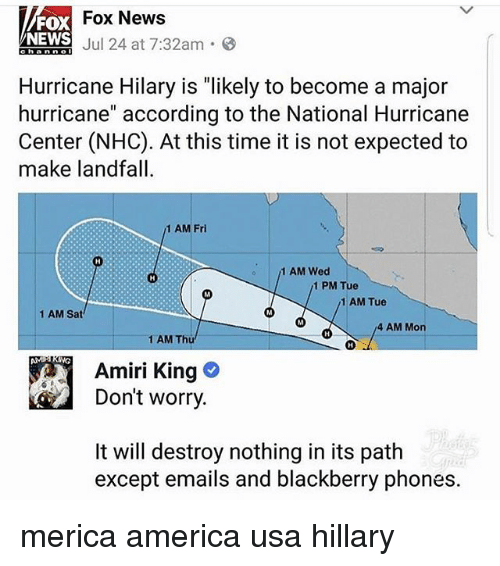 """BlackBerry: Fox News  FOX  NEWS  Aniol Jul 24 at 7:32am-8  Hurricane Hilary is """"likely to become a major  hurricane"""" according to the National Hurricane  Center (NHC). At this time it is not expected to  make landfall  1 AM Fri  1 AM Wed  1 PM Tue  1 AM Tue  1 AM Sat  4 AM Mon  1 AM Thü  Amiri King  Don't worry  It will destroy nothing in its path  except emails and blackberry phones. merica america usa hillary"""