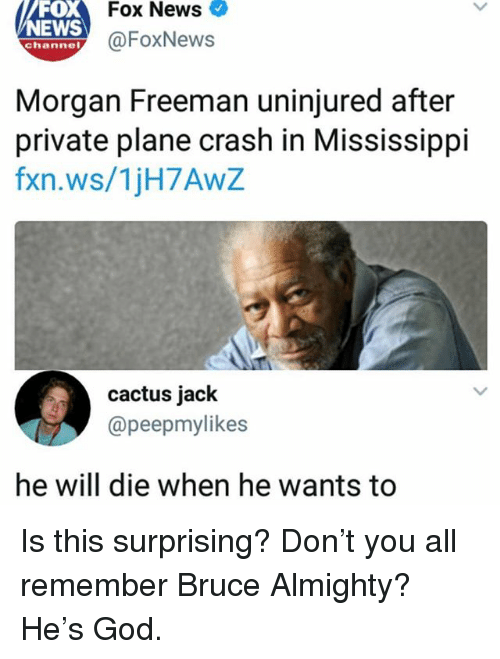 Funny, God, and Morgan Freeman: Fox News  FOX  NEWS  ehanney@FoxNews  Morgan Freeman uninjured after  private plane crash in Mississippi  fxn.ws/1jH7AwZ  cactus jack  @peepmylikes  he will die when he wants to Is this surprising? Don't you all remember Bruce Almighty? He's God.