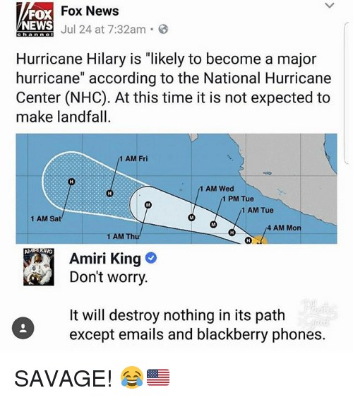"""BlackBerry: Fox News  FOX  NEWS  ENEWS J 24 at 7:32am.  Hurricane Hilary is """"likely to become a major  hurricane"""" according to the National Hurricane  Center (NHC). At this time it is not expected to  make landfall  1 AM Fri  1 AM Wed  1 PM Tue  1 AM Tue  1 AM Sat  4 AM Mon  1 AM Thu  AMP KING  Amiri King  Don't worry  It will destroy nothing in its path  except emails and blackberry phones. SAVAGE! 😂🇺🇸"""
