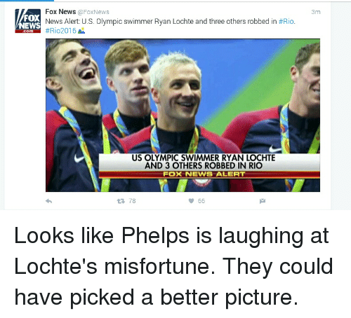 Funny, News, and Fox News: Fox News Fox News  FOX  News Alert: U.S. Olympic swimmer Ryan Lochte and three others robbed in #Rio  EWS  #Rio 2016  M  US OLYMPIC SWIMMER RYAN LOCHTE  AND 3 OTHERS ROBBED IN RIO  ERT  FOX NEWIS tR, 78  66  3m Looks like Phelps is laughing at Lochte's misfortune. They could have picked a better picture.