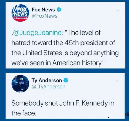 """John F. Kennedy: FOX  NEWS  Fox News  @FoxNews  channe  @JudgeJeanine: """"The level of  hatred toward the 45th president of  the United States is beyond anything  we've seen in American history:""""  Ty Anderson  @_TyAnderson  Somebody shot John F. Kennedy in  the face  ali"""